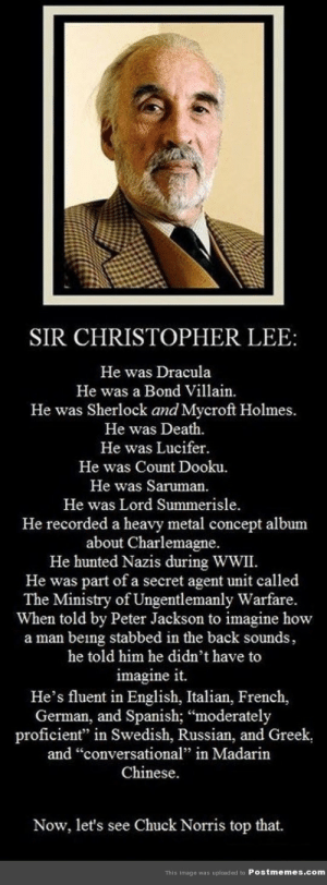 "funny-ftw:  Top That Chuck Norris: SIR CHRISTOPHER LEE:  He was Dracula  He was a Bond Villain.  He was Sherlock and Mycroft Holmes.  He was Death.  He was Lucifer.  He was Count Dooku.  He was Saruman.  He was Lord Summerisle.  He recorded a heavy metal concept album  about Charlemagne.  He hunted Nazis during WWII.  He was part of a secret agent unit called  The Ministry of Ungentlemanly Warfare.  When told by Peter Jackson to imagine how  a man being stabbed in the back sounds,  he told him he didn't have to  imagine it.  He's fluent in English, Italian, French,  German, and Spanish; ""moderately  proficient"" in Swedish, Russian, and Greek,  and ""conversational"" in Madarin  Chinese.  Now, let's see Chuck Norris top that.  This Image was uploaded to Postmemes.com funny-ftw:  Top That Chuck Norris"