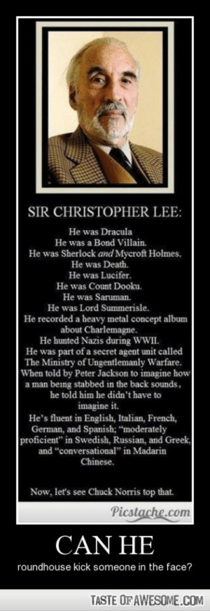 "Can Hehttp://omg-humor.tumblr.com: SIR CHRISTOPHER LEE:  He was Dracula  He was a Bond Villain.  He was Sherlock and Mycroft Holmes.  He was Death.  He was Lucifer.  He was Count Dooku.  He was Saruman.  He was Lord Summerisle.  He recorded a heavy metal concept album  about Charlemagne.  He hunted Nazis during WWII.  He was part of a secret agent unit called  The Ministry of Ungentlemanly Warfare.  When told by Peter Jackson to imagine how  a man being stabbed in the back sounds,  he told him he didn't have to  imagine it.  He's fluent in English, Italian, French,  German, and Spanish; ""moderately  proficient"" in Swedish, Russian, and Greek,  and ""conversational"" in Madarin  Chinese.  Now, let's see Chuck Norris top that.  Picstache.com  CAN HE  roundhouse kick someone in the face?  TASTE OF AWESOME.COM Can Hehttp://omg-humor.tumblr.com"