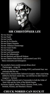 British Empire: SIR CHRISTOPHER LEE  He was Dracula  He was Death  He was Lucifer  He was Dr Fu Manchu  He was Grigori Rasputin  He was Francisco Scaramanga  He was Count Dooku  He was Saruman  He was Lord Summerisle  He was the Jabberwocky  He was Sherlock and Mycrof Holmes  He was Charles-Henri Sanson and executed Louis XVI,  Marie Antoinette and Robespierre  He recorded a heavy metal concept album about  He was in the Special Forces during WW2, and hunted Nazi war  Whentold by director Peter Jackson to imagine what a man being  Charlemagne- at age 90  criminals after the war  stabbed in the back sounds like, Lee told him he didn't have to  imagine it-he knew  Saint John and the Order of the British Empire  Swedish, Russian, and Mandarin Chinese  He is a Knight-Bachelorand a Commander in both the Order of  He knows English, Italian, French, German, Greek, Latin  CHUCK NORRIS CAN SUCK IT