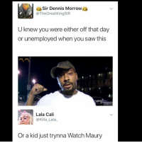 Maury, Memes, and Saw: Sir Dennis Morrow  @TheGreatKingSIR  U knew you were either off that day  or unemployed when you saw this  Lala Cali  @Killa_Lala_  Or a kid just trynna Watch Maury 😩