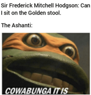 Ashanti, History, and War: Sir Frederick Mitchell Hodgson: Can  I sit on the Golden stool.  The Ashanti:  COWABUNGA IT IS War of the golden stool
