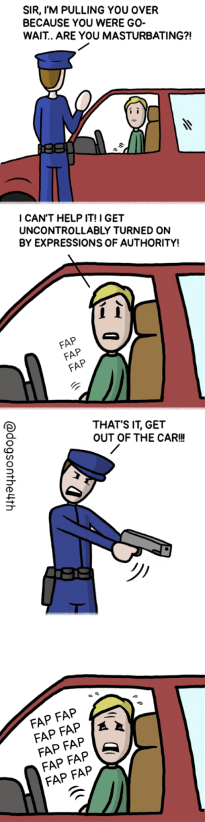 Help, Car, and Fap: SIR, I'M PULLING YOU OVER  BECAUSE YOU WERE GO-  WAIT.. ARE YOU MASTURBATING?!  ICAN'T HELP IT! I GET  UNCONTROLLABLY TURNED ON  BY EXPRESSIONS OF AUTHORITY!  FAP  FAP  THAT'S IT, GET  OUT OF THE CAR!!  FAP FAP  FAP FAP S  FAP FAP Stop or Ill shoot! (OC)