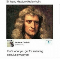 😂🤣😂 ComePartyOnaRealPage🎈: Sir Isaac Newton died a virgin.  towards  Jackson Daniels  @StainGod  that's what you get for inventing  calculus pwussyboi 😂🤣😂 ComePartyOnaRealPage🎈
