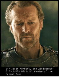 Jorah: Sir Jorah Mormont, the Absolutely  Officially Official Warden of the  Friend Zone