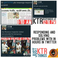 Memes, Twitter, and 🤖: Sir  @KTRTRS pls twaaraga respond  KTR  @KTRTRS  avvandi.  Will take care personally  Ram Sathish  oram sathish  Sir @KTRTRS pls  twaaraga respond  avvandi  12:16pm. 10 Apr 17  RESPONDED AT  KTR  @KTRTRS  RESPONDING AND  Our Revenue Inspector visited  and provided for temporary  SOLVING  accommodation  PROBLEM SOLVED AT 2:08 PM  PROBLEMS WITH IN  HOURS IN TWITTER  KTR  THINGS  2:08 p.m. 10 Apr 17  Dis Poge VIl entertain Meeru Eh State Ayina Kavochu Just #KTR Ni Tag Chesi Me Problems Ni Project Cheyyandi... Me Pani Ipoyinattey 👏👏  Take A Bow Sir 🙏🙏