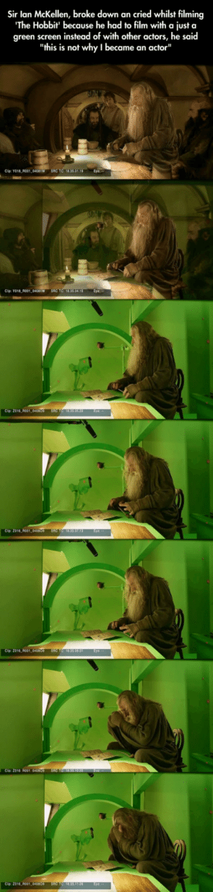 "srsfunny:Lonely Sir Ian McKellen: Sir lan McKellen, broke down an cried whilst filming  The Hobbit' because he had to film with a just a  green screen instead of with other actors, he said  ""this is not why I became an actor""  Cip: YO18 R001 04081W SRC TC: 18.35.01  Cip: Yo18 R001 0401W SRC TC: 18.33.04.18 Eye  Cip: 2016 A001  2016 R001,040809  Clip: 2016 R001  Cio Z016 ol 040  016 R001 04080 srsfunny:Lonely Sir Ian McKellen"