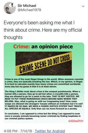 Android, Animals, and Crime: Sir Michael  @Michael1979  Everyone's been asking me what I  think about crime. Here are my official  thoughts  Crime: an opinion piece  CRIME SCENE DD NOT CROSS  Crime is one of the most illegal things in the world. When someone commits  a crime, they are basically breaking the law. Which, in my opinion, is illegal.  It is hard to calculate exactly how many crimes are committed worldwide  every day but my guess is that it is at least eleven.  The thing I dislike most about crime is the unequal punishments. When a  human kills a person, they go to jail but when a crocodile kills a person,  they are allowed to go for a swim in the lake. THAT IS NOT JUSTICE. WE  NEED TO PUT THESE MURDEROUS CROCS BEHIND BARS WHERE THEY  BELONG. Also, what is going on with our trespassing laws? How come  wasps are allowed into strangers' houses without an invitation but I'm not?  IT MAKES ME SO MAD. WE NEED A FAIRER JUSTICE SYSTEM THAT TREATS  society  ALL SPECIES AS EQUALS. Only then can we move forward as a  In conclusion, I am opposed to crime but the thing I am opposed to even  more is sneaky animals becoming career criminals by finding loopholes in  our criminal justice system.  @Michael1979  4:08 PM 7/14/19 Twitter for Android He has a point