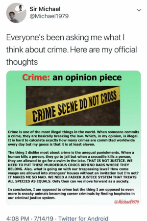 Android, Animals, and Crime: Sir Michael  @Michael1979  Everyone's been asking me what  think about crime. Here are my official  thoughts  Crime: an opinion piece  CRIME SCENE DD NOT CROSS  Crime is one of the most illegal things in the world. When someone commits  a crime, they are basically breaking the law. Which, in my opinion, is illegal.  It is hard to calculate exactly how many crimes are committed worldwide  every day but my guess is that it is at least eleven.  The thing I dislike most about crime is the unequal punishments. When a  human kills a person, they go to jail but when a crocodile kills a person,  they are allowed to go for a swim in the lake. THAT IS NOT JUSTICE. WE  NEED TO PUT THESE MURDEROUS CROCS BEHIND BARS WHERE THEY  BELONG. Also, what is going on with our trespassing laws? How come  wasps are allowed into strangers' houses without an invitation but I'm not?  IT MAKES ME SO MAD. WE NEED A FAIRER JUSTICE SYSTEM THAT TREATS  ALL SPECIES AS EQUALS. Only then can we move forward as a  society.  In conclusion, I am opposed to crime but the thing I am opposed to even  more is sneaky animals becoming career criminals by finding loopholes in  our criminal justice system.  @Michael1979  4:08 PM 7/14/19 Twitter for Android  > me_irl