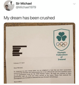 : Sir Michael  @Michael1979  My dream has been crushed  Olympic  Federation  of  Ireland  February 21 2019  Dear Michael,  In response to your recent letter, we are delighted to hear that you have successfully  mastered the forward roll. Unfortunately this is not sufficient for you to be awarded a place  on our gymnastics team for the 2020 Olympic Games.  gymnastics and we wish you every success in the future, Please find enclosed the  photographs you included to demonstrate your forward roll technique.  We hope you continue to enjoy  Best wishes