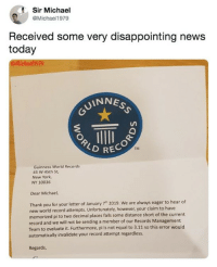 "9gag, Memes, and New York: Sir Michael  @Michael1979  Received some very disappointing news  today  llichael 199  UINNES  RECO  TM  Guinness World Records  45 w 45th St,  New York,  NY 10036  Dear Michael,  Thank you for your letter of January 7"" 2019. We are always eager to hear of  new world record attempts. Unfortunately, however, your claim to have  memorized pi to two decimal places falls some distance short of the current  record and we will not be sending a member of our Records Management  Team to evaluate it. Furthermore, pi is not equal to 3.11 so this error would  automatically invalidate your record attempt regardless.  Regards Damnit, so close!⠀ ⠀ By Michael1979 