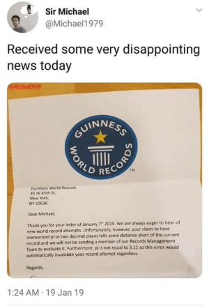 New York, News, and Thank You: Sir Michael  @Michael1979  Received some very disappointing  news today  @Michael1979  UINNES  2  TM  RECOR  Guinness World Records  45 W 45th St,  New York  NY 10036  Dear Michael,  Thank you for your letter of January 7h 2019. We are always eager to hear of  new world record attempts. Unfortunately, however, your claim to have  memorized pi to two decimal places falls some distance short of the current  record and we will not be sending a member of our Records Management  Team to evaluate it. Furthermore, pi is not equal to 3.11 so this error would  automatically invalidate your record attempt regardless.  Regards  1:24 AM 19 Jan 19