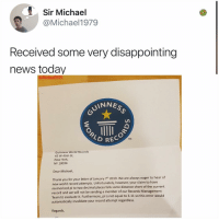 Memes, New York, and News: Sir Michael  @Michael1979  Received some very disappointing  news today  UINNE  TM  RECOR  Guinness World Records  45 W 45th St,  New York  NY 10036  Dear Michael,  Thank you for your letter of January 7th 2019. We are always eager to hear of  new world record attempts. Unfortunately, however, your claim to have  memorized pi to two decimal places falls some distance short of the current  record and we will not be sending a member of our Records Management  Team to evaluate it. Furthermore, pi is not equal to 3.11 so this error would  automatically invalidate your record attempt regardless  Regards It happens to the best of us
