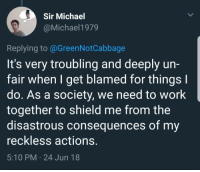 Work, Michael, and MeIRL: Sir Michael  @Michael1979  Replying to @GreenNotCabbage  It's very troubling and deeply un-  fair when I get blamed for things l  do. As a society, we need to work  together to shield me from the  disastrous consequences of my  reckless actions.  5:10 PM 24 Jun 18 meirl