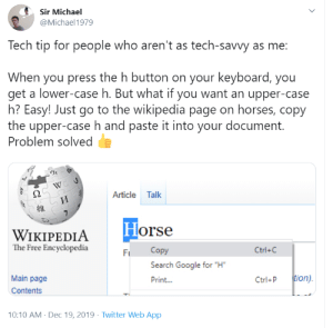 "me🐴irl: Sir Michael  @Michael1979  Tech tip for people who aren't as tech-savvy as me:  When you press the h button on your keyboard, you  get a lower-case h. But what if you want an upper-case  h? Easy! Just go to the wikipedia page on horses, copy  the upper-case h and paste it into your document.  Problem solved  Article Talk  И  Horse  WIKIPEDIA  The Free Encyclopedia  Copy  Ctrl+C  Fi  Search Google for ""H""  tion).  Main page  Print...  Ctrl+P  Contents  10:10 AM - Dec 19, 2019 · Twitter Web App me🐴irl"
