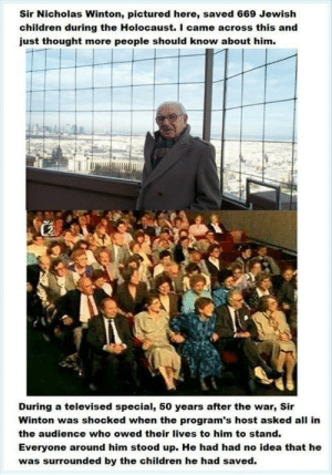 This is love for humanity: Sir Nicholas Winton, pictured here, saved 669 Jewish  children during the Holocaust. I came across this and  just thought more people should know about him.  During a televised special, 50 years after the war, Sir  Winton was shocked when the program's host asked all in  the audience who owed their lives to him to stand.  Everyone around him stood up. He had had no idea that he  was surrounded by the children he had saved. This is love for humanity