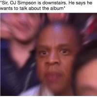 """Oh Fucc: """"Sir, OJ Simpson is downstairs. He says he  wants to talk about the album"""" Oh Fucc"""
