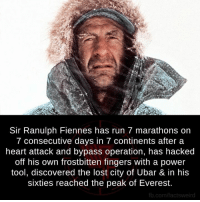 Badass: Sir Ranulph Fiennes has run 7 marathons on  7 consecutive days in 7 continents after a  heart attack and bypass operation, has hacked  off his own frostbitten fingers with a power  tool, discovered the lost city of Ubar & in his  sixties reached the peak of Everest.  fb.com/facts weird Badass