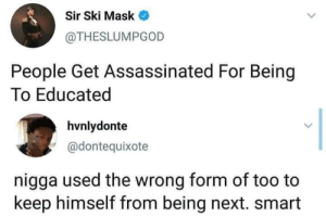 Mask, Next, and Smart: Sir Ski Mask  @THESLUMPGOD  People Get Assassinated For Being  To Educated  hvnlydonte  '@dontequixote  nigga used the wrong form of too to  keep himself from being next. smart Two Smart