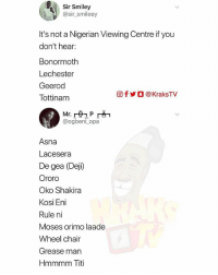 If you know, you know 😂😂😂 Add the ones you know ➡️ . . KraksTv: Sir Smiley  @sir_smileey  It's not a Nigerian Viewing Centre if you  don't hear:  Bonormoth  Lechester  Geerod  Tottinam  回f步○ @ KraksTV  @ogbeni opa  Asna  Lacesera  De gea (Deji)  Ororo  Oko Shakira  Kosi Eni  Rule ni  Moses orimo laade  Wheel chair  Grease man  Hmmmm Titi If you know, you know 😂😂😂 Add the ones you know ➡️ . . KraksTv