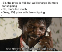 Shit, Too Much, and Free: - Sir, the price is 10$ but we'll charge 5$ more  for shipping  No, that's too much  Okay, 15$ price with free shipping  shit negro, thatis all you had to say