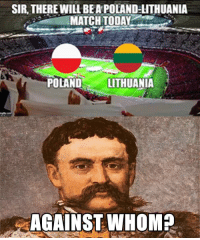 Memes, Match, and Today: SIR, THERE WILL BEA POLAND LITHUANIA  MATCH TODAY  POLANDLITHUANIA  AGAINST WHOMA Poland won 4-0 BTW.