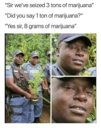 "Blackpeopletwitter, Marijuana, and How: ""Sir we've seized 3 tons of marijuana""  ""Did you say 1 ton of marijuana?""  ""Yes sir, 8 grams of marijuana"" <p>Sir it's ""Hi how are you"" (via /r/BlackPeopleTwitter)</p>"