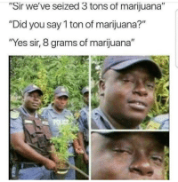 "Marijuana: ""Sir we've seized 3 tons of marijuana""  ""Did you say 1 ton of marijuana?""  Yes sir, 8 grams of marijuana""  PoLIC"
