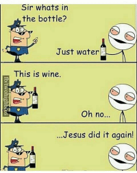 in-the-bottle: Sir whats in  the bottle?  Just water  This is wine.  Oh no...  ..Jesus did it again