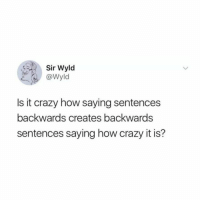 Crazy, Brain, and Relatable: Sir Wyld  @Wyld  Is it crazy how saying sentences  backwards creates backwards  sentences saying how crazy it is? ok, my brain hurts.