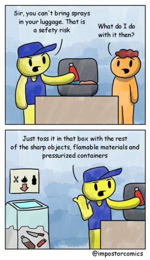 [OC] Airport Security: Sir, you can't bring sprays  in your luggoge. That is  a sefety risk  What do I do  with it then?  Just toss it in that box with the rest  of the sharp objects, flamable materials and  pressurized containers  @impostorcomics [OC] Airport Security