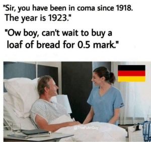 """Dank, Memes, and Target: """"Sir, you have been in coma since 1918.  The year is 1923.""""  """"Ow boy, cant wait to buy a  loaf of bread for 0.5 mark."""" I hope you will get this by xj04612 MORE MEMES"""
