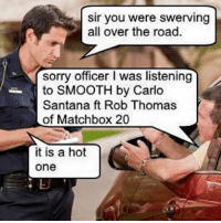 Santana, Matchbox, and Matchbox 20: Sir you were swerving  all over the road.  sorry officer l was listening  to SMOOTH by Carlo  Santana ft Rob Thomas  of Matchbox 20  it is a hot  One