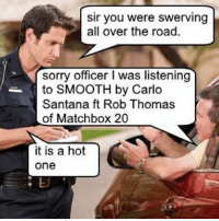 Funny, Sorry, and Office: sir you were swerving  all over the road.  Sorry officer I was listening  Santana ft Rob Thomas  of Matchbox 20  it is a hot  One