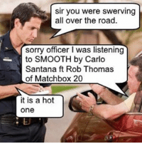 Carlos Santana, Smooth, and Sorry: Sir you were swerving  all over the road.  sorry officer l was listening  to SMOOTH by Carlo  Santana ft Rob Thomas  of Matchbox 20  it is a hot  One gimme your heart, license and registration, make it real, or else forget about it
