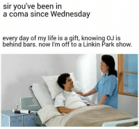 """Life, Memes, and How To: sir you've been in  a coma since Wednesday  every day of my life is a gift, knowing OJ is  behind bars. now I'm off to a Linkin Park show. """"Sir, I don't know how to tell this but..."""""""