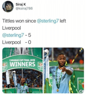 """Memes, Money, and Liverpool F.C.: Siraj K  @ksiraj786  Tittles won since @sterling7 left  Liverpool  @sterling7 - 5  Liverpool-0  CARABAO CUP FINAL 2019  WINNERS Haters: """"he left for the money"""" 😂"""
