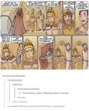Oglaf always deserves more love. Best expressions ever, doesn't force itself into the exact same format/length each time, sex positive: SIRE, IWILL BUILD yy  HOUSE THE CHEESE! WILL DO FINE!  SIRE  I WILL BUILD  A LABTRINTH  TO HOUSE THE  REGARDS  ALLOW ME TO  PRESENT YOU THIS  ENORMOUS CHEESE  NO!  THE KITCHEN  MY MASTER  ALSO SENDS  HIS  REGARDS  A LABYRINTH TO  SIRE  WHAT IS ITLABYRINTHS  WITH YOU  AND THIS AWESOME!  THE QUEEN HAS  GIVEN BIRTH TO  A MONSTER!  ARE  LABYRINTH?  areyoutryingtodeduceme:  221cbakerstreet:  nopholom  inceofprocrastination  l  Greek history jokes? Minotaur jokes? Anyone?  Best face  still my favorite  an example of perfect, perfect comedic timing in comic panels Oglaf always deserves more love. Best expressions ever, doesn't force itself into the exact same format/length each time, sex positive