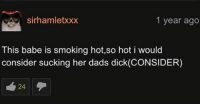 Smoking, Dick, and Trendy: Sirhamletxxx  1 year ago  This babe is smoking hot,so hot i would  consider sucking her dads dick (CONSIDER) (CONSIDER)