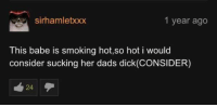 Smoking, Dick, and Her: sirhamletxxx  1 year ago  This babe is smoking hot,so hot i would  consider sucking her dads dick(CONSIDER)  24