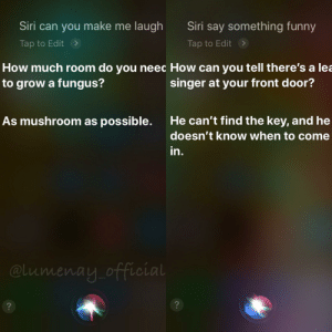 Funny, Siri, and Nice: Siri can you make me laugh  Siri say something funny  Tap to Edit  Tap to Edit  How much room do you neec How can you tell there's a lea  singer at your front door?  to grow a fungus?  As mushroom as possible  He can't find the key, and he  doesn't know when to come  in.  @Lumenay official  ?  ? It's so nice of her to try