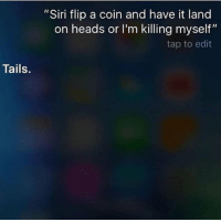"""Siri, Tails, and Edit: """"Siri flip a coin and have it land  on heads or I'm killing myself""""  tap to edit  Tails."""