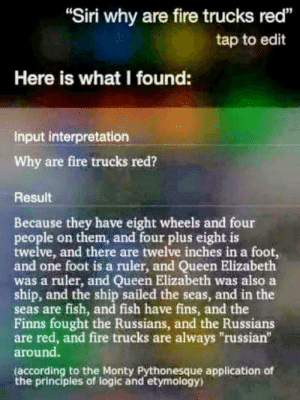 "Seems legit: Siri why are fire trucks red""  tap to edit  91  Here is what I found:  Input interpretation  Why are fire trucks red?  Result  Because they have eight wheels and four  people on them, and four plus eight is  twelve, and there are twelve inches in a foot,  and one foot is a ruler, and Queen Elizabeth  was a ruler, and Queen Elizabeth was also a  ship, and the ship sailed the seas, and in the  seas are fish, and fish have fins, and the  Finns fought the Russians, and the Russians  are red, and fire trucks are always russian""  around.  according to the Monty Pythonesque application of  the principles of logic and etymology) Seems legit"