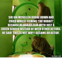 Memes, Film, and 🤖: SIRIAN MCKELLEN BROKE DOWN AND  CRIED WHILST FILMING THEHOBBIT  BECAUSEHEHADTO FILM WITH JUSTA  GREENSCREENINSTEADOF WITH OTHER ACTORS,  HE SAID THIS IS NOT WHYIBECAMEAN ACTOR.  VIA9GAG.COM (y) Fantasy and Sci-Fi Rock My World
