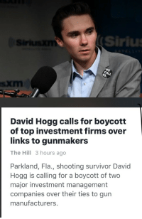 Survivor, Sirius, and Gun: Sirius  David Hogg calls for boycott  of top investment firms over  links to gunmakers  The Hill 3 hours ago  Parkland, Fla., shooting survivor David  Hogg is calling for a boycott of two  major investment management  companies over their ties to gun  manufacturers <p>Can this kid just… Stop?</p>