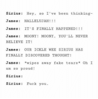 Hallelujah: Sirius Hey  so I've been thinking  James HALLELUJAH  James IT'S FINALLY HAPPENED  James  MOO NY  MOONY  YOU'LL NEVER  BELIEVE IT  James  OUR ICKLE WEE SIRIUS HAS  FINALLY DISCOVERED THOUGHT  James wipe S  away fake tears  Oh I  am so proud!  Sirius:  Sirius Fuck you