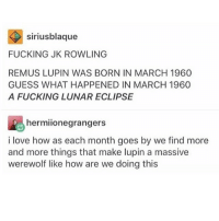 Bad, Dad, and Fucking: siriusblaque  FUCKING JK ROWLING  REMUS LUPIN WAS BORN IN MARCH 1960  GUESS WHAT HAPPENED IN MARCH 1960  A FUCKING LUNAR ECLIPSE  hermiionegrangers  i love how as each month goes by we find more  and more things that make lupin a massive  werewolf like how are we doing this My dad is really bad at answering texts but gets mad when I don't text-call him. It's kind of funny but it's extremely frustrating