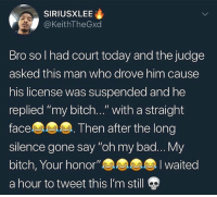 "Bad, Bitch, and Memes: SIRIUSXLEE  @KeithTheGxd  Bro so I had court today and the judge  asked this man who drove him cause  his license was suspended and he  replied ""my bitch..."" with a straight  face  silence gone say ""oh my bad... My  bitch, Your honor""Iwaited  a hour to tweet this I'm still gp  Then after the long Court is a wild place 🤣💀 WSHH"
