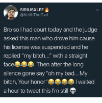 "Bad, Bitch, and Memes: SIRIUSXLEE  @KeithTheGxd  Bro so I had court today and the judge  asked this man who drove him cause  his license was suspended and he  replied ""my bitch...""with a straight  face. Then after the long  silence gone say ""oh my bad... My  bitch, Your honor""  a hour to tweet this I'm stil  I waited ""My bitch your honor"" lmfaooo 😂"