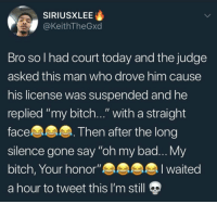 "Bad, Bitch, and Bruh: SIRIUSXLEE  @KeithTheGxd  Bro sol had court today and the judge  asked this man who drove him cause  his license was suspended and he  replied ""my bitch..."" with a straight  face  sllence gone say ""oh my bad... y  bitch, Your honor""  a hour to tweet this I'm still  Then after the long Bruh 😂😂😂 https://t.co/wTRCmZY6Ho"