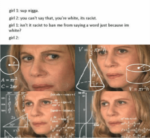Hmmmm: sirl 1: sup nigga.  girl 2: you can't say that, you're white, its racist.  girl 1: isn't it racist to ban me from saying a word just because im  white?  girl 2  30* 45 60  เจ  sin  dx  sin x  2x  lrad Hmmmm